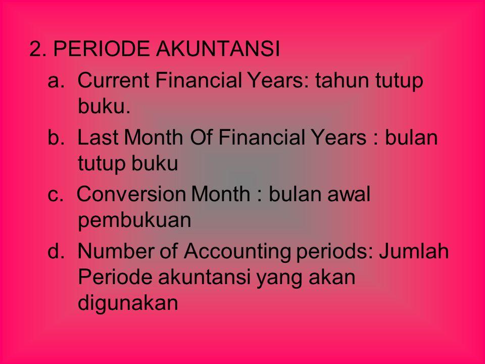 2. PERIODE AKUNTANSI a. Current Financial Years: tahun tutup buku. b. Last Month Of Financial Years : bulan tutup buku c. Conversion Month : bulan awa
