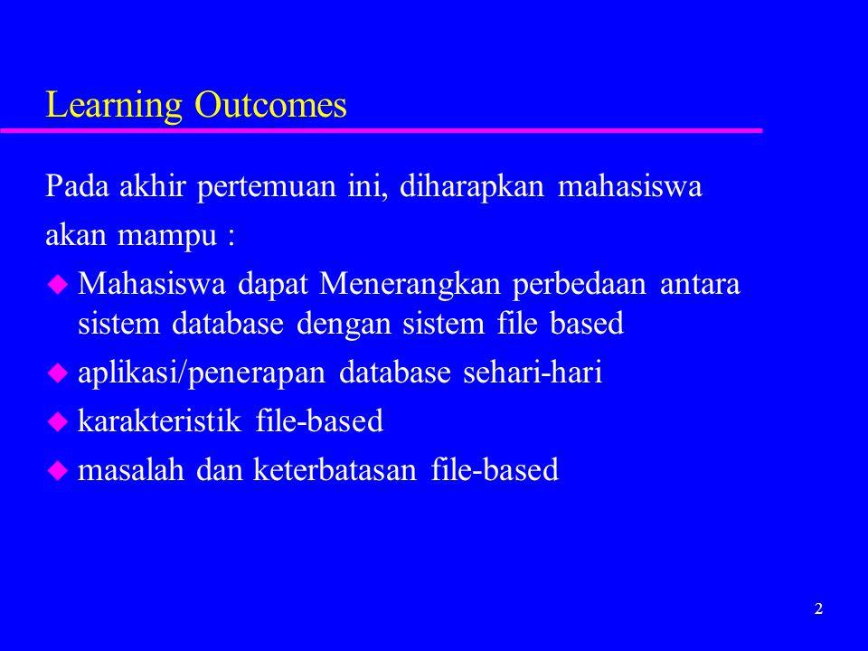 2 Learning Outcomes Pada akhir pertemuan ini, diharapkan mahasiswa akan mampu : u Mahasiswa dapat Menerangkan perbedaan antara sistem database dengan