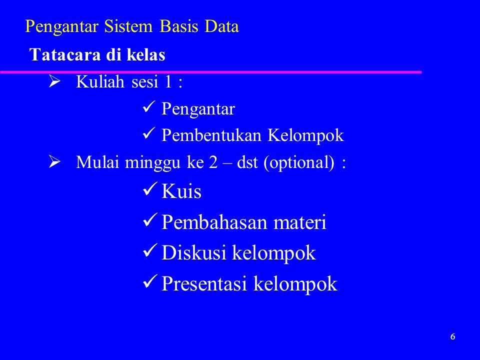 6 Pengantar Sistem Basis Data Tatacara di kelas  Kuliah sesi 1 : Pengantar Pembentukan Kelompok  Mulai minggu ke 2 – dst (optional) : Kuis Pembahasa