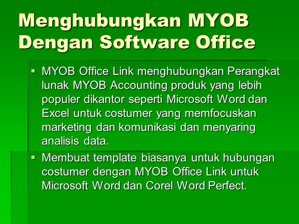 Menghubungkan MYOB Dengan Software Office  MYOB Office Link menghubungkan Perangkat lunak MYOB Accounting produk yang lebih populer dikantor seperti Microsoft Word dan Excel untuk costumer yang memfocuskan marketing dan komunikasi dan menyaring analisis data.