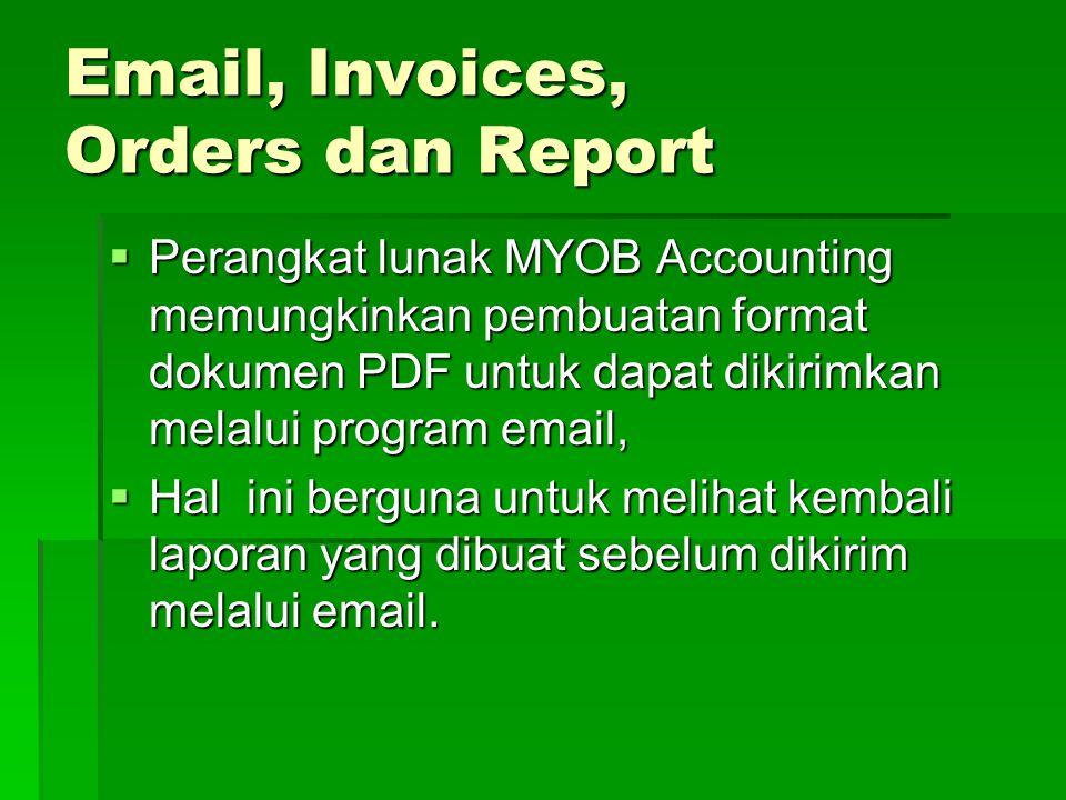 Email, Invoices, Orders dan Report  Perangkat lunak MYOB Accounting memungkinkan pembuatan format dokumen PDF untuk dapat dikirimkan melalui program email,  Hal ini berguna untuk melihat kembali laporan yang dibuat sebelum dikirim melalui email.