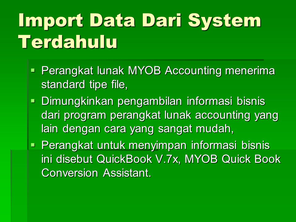 Import Data Dari System Terdahulu  Perangkat lunak MYOB Accounting menerima standard tipe file,  Dimungkinkan pengambilan informasi bisnis dari program perangkat lunak accounting yang lain dengan cara yang sangat mudah,  Perangkat untuk menyimpan informasi bisnis ini disebut QuickBook V.7x, MYOB Quick Book Conversion Assistant.