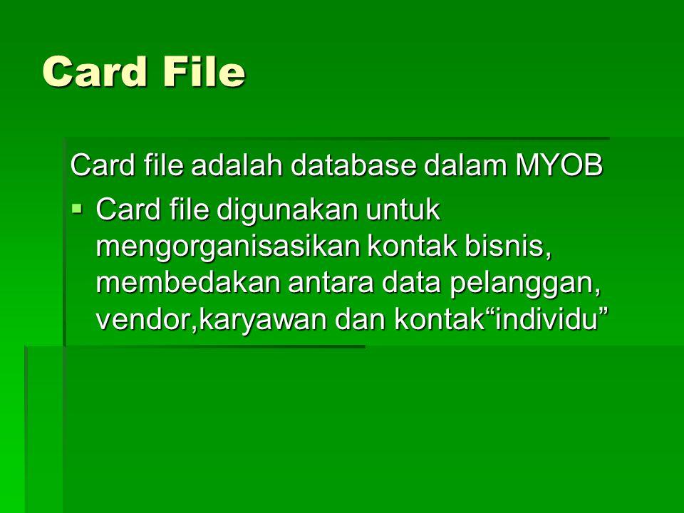 Card File Card file adalah database dalam MYOB  Card file digunakan untuk mengorganisasikan kontak bisnis, membedakan antara data pelanggan, vendor,k