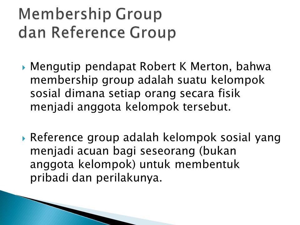  Mengutip pendapat Robert K Merton, bahwa membership group adalah suatu kelompok sosial dimana setiap orang secara fisik menjadi anggota kelompok ter