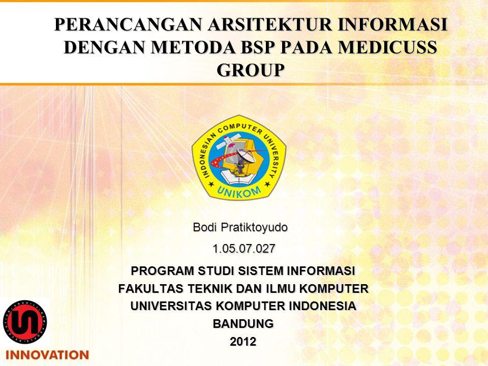 PERANCANGAN ARSITEKTUR INFORMASI DENGAN METODA BSP PADA MEDICUSS GROUP Bodi Pratiktoyudo 1.05.07.027 PROGRAM STUDI SISTEM INFORMASI FAKULTAS TEKNIK DA