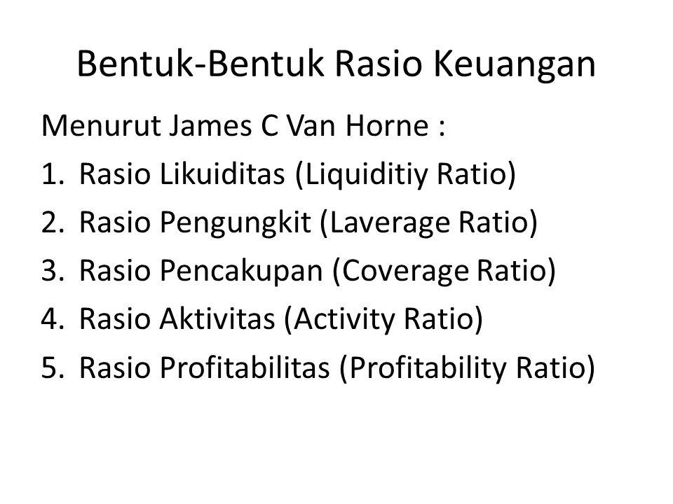 Bentuk-Bentuk Rasio Keuangan Menurut Gerald: 1.Activity Analyisis 2.Liquidity Analyisis 3.Long-Term Debt and Solvency Analyisis 4.Provitability Analyisis Menurut James O Gill : 1.Rasio Likuiditas (Liquiditiy Ratio) 2.Rasio Aktivitas (Activity Ratio) 3.Rasio Profitabilitas (Profitability Ratio)