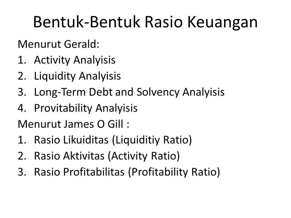 Bentuk-Bentuk Rasio Keuangan Menurut Gerald: 1.Activity Analyisis 2.Liquidity Analyisis 3.Long-Term Debt and Solvency Analyisis 4.Provitability Analyi