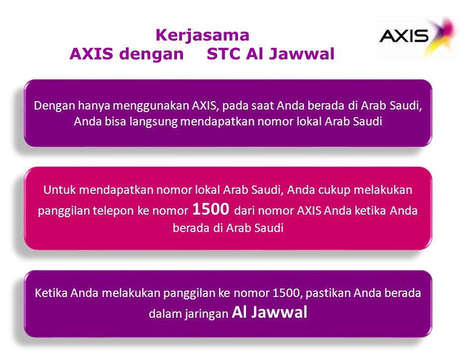 Dengan hanya menggunakan AXIS, pada saat Anda berada di Arab Saudi, Anda bisa langsung mendapatkan nomor lokal Arab Saudi Kerjasama AXIS dengan STC Al Jawwal Untuk mendapatkan nomor lokal Arab Saudi, Anda cukup melakukan panggilan telepon ke nomor 1500 dari nomor AXIS Anda ketika Anda berada di Arab Saudi Ketika Anda melakukan panggilan ke nomor 1500, pastikan Anda berada dalam jaringan Al Jawwal