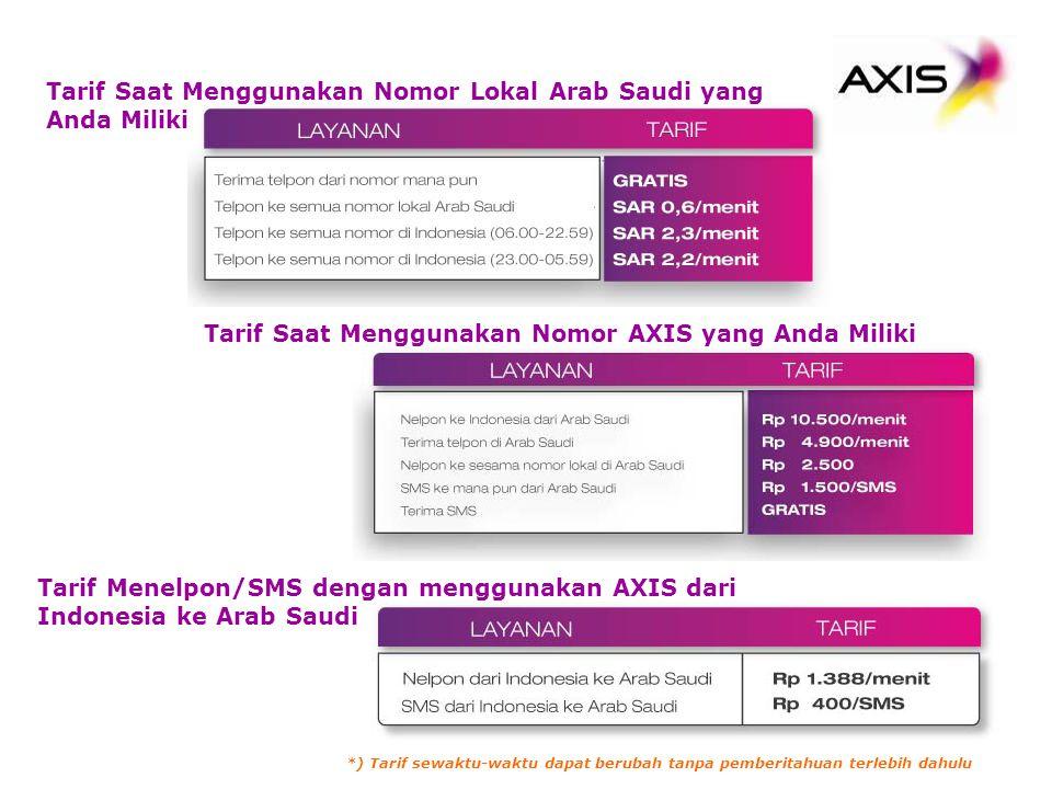 Tarif Saat Menggunakan Nomor Lokal Arab Saudi yang Anda Miliki Tarif Saat Menggunakan Nomor AXIS yang Anda Miliki Tarif Menelpon/SMS dengan menggunakan AXIS dari Indonesia ke Arab Saudi *) Tarif sewaktu-waktu dapat berubah tanpa pemberitahuan terlebih dahulu
