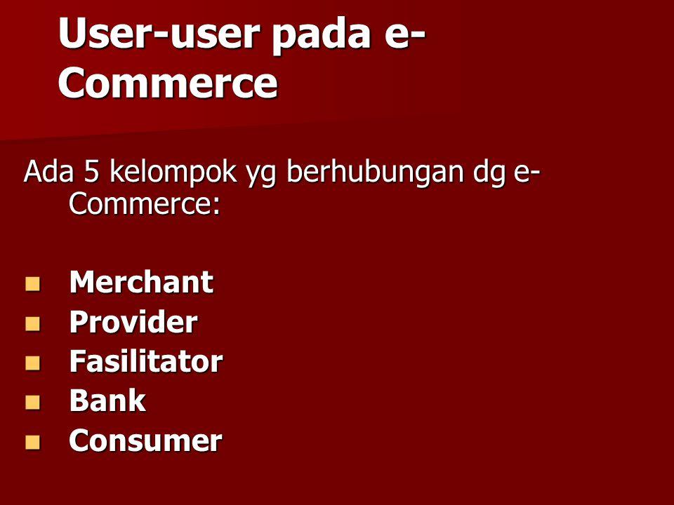 User-user pada e- Commerce Ada 5 kelompok yg berhubungan dg e- Commerce: Merchant Merchant Provider Provider Fasilitator Fasilitator Bank Bank Consume