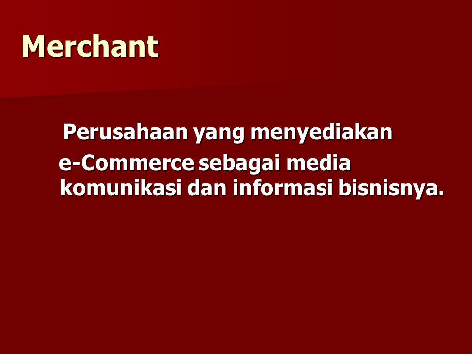 Merchant Perusahaan yang menyediakan Perusahaan yang menyediakan e-Commerce sebagai media komunikasi dan informasi bisnisnya. e-Commerce sebagai media