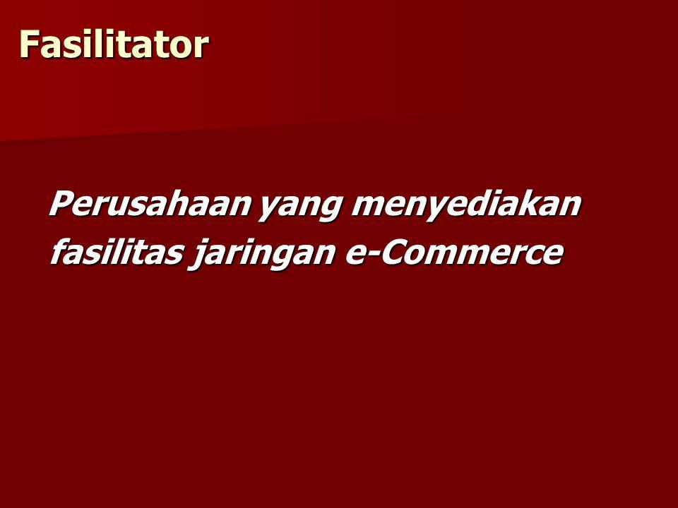 Fasilitator Perusahaan yang menyediakan Perusahaan yang menyediakan fasilitas jaringan e-Commerce fasilitas jaringan e-Commerce