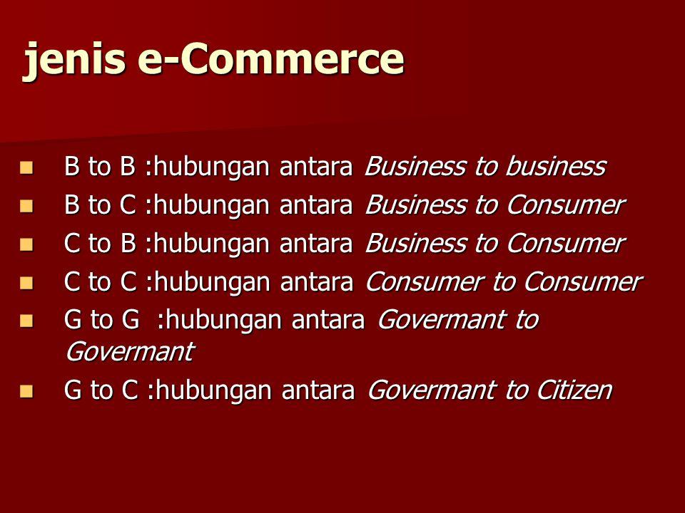 jenis e-Commerce B to B :hubungan antara Business to business B to B :hubungan antara Business to business B to C :hubungan antara Business to Consume