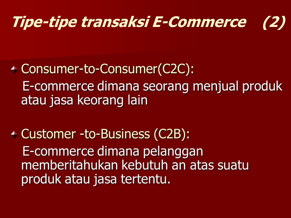 Consumer-to-Consumer(C2C): E-commerce dimana seorang menjual produk atau jasa keorang lain E-commerce dimana seorang menjual produk atau jasa keorang