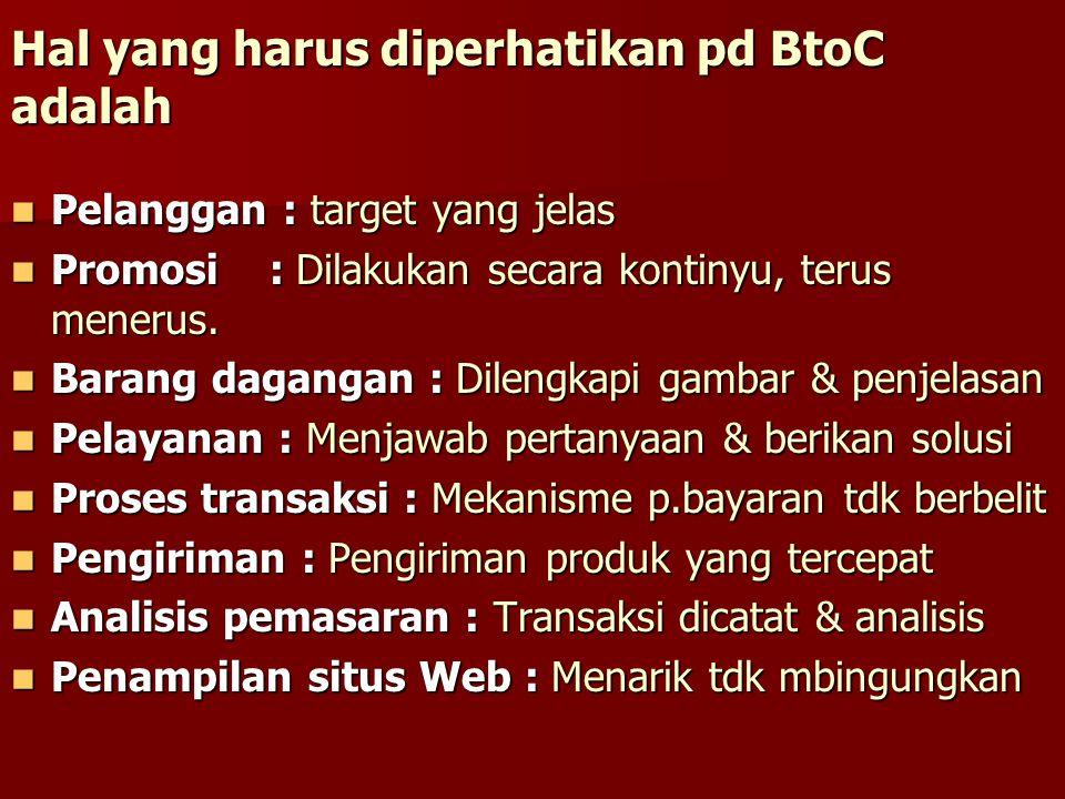Hal yang harus diperhatikan pd BtoC adalah Pelanggan : target yang jelas Pelanggan : target yang jelas Promosi : Dilakukan secara kontinyu, terus mene