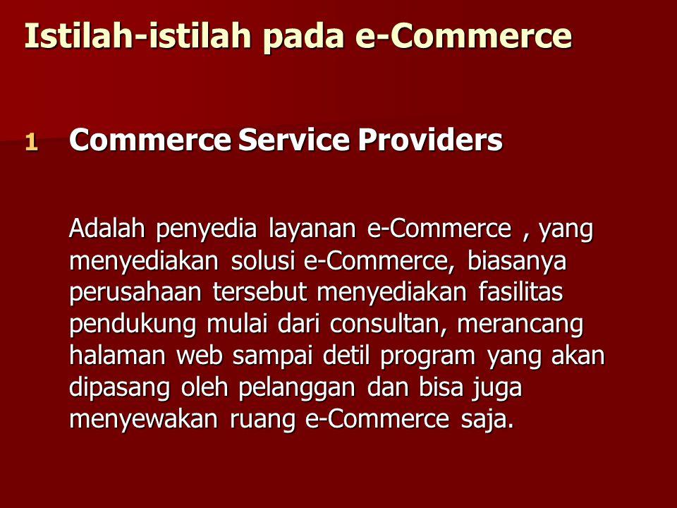Istilah-istilah pada e-Commerce 1 Commerce Service Providers Adalah penyedia layanan e-Commerce, yang menyediakan solusi e-Commerce, biasanya perusaha