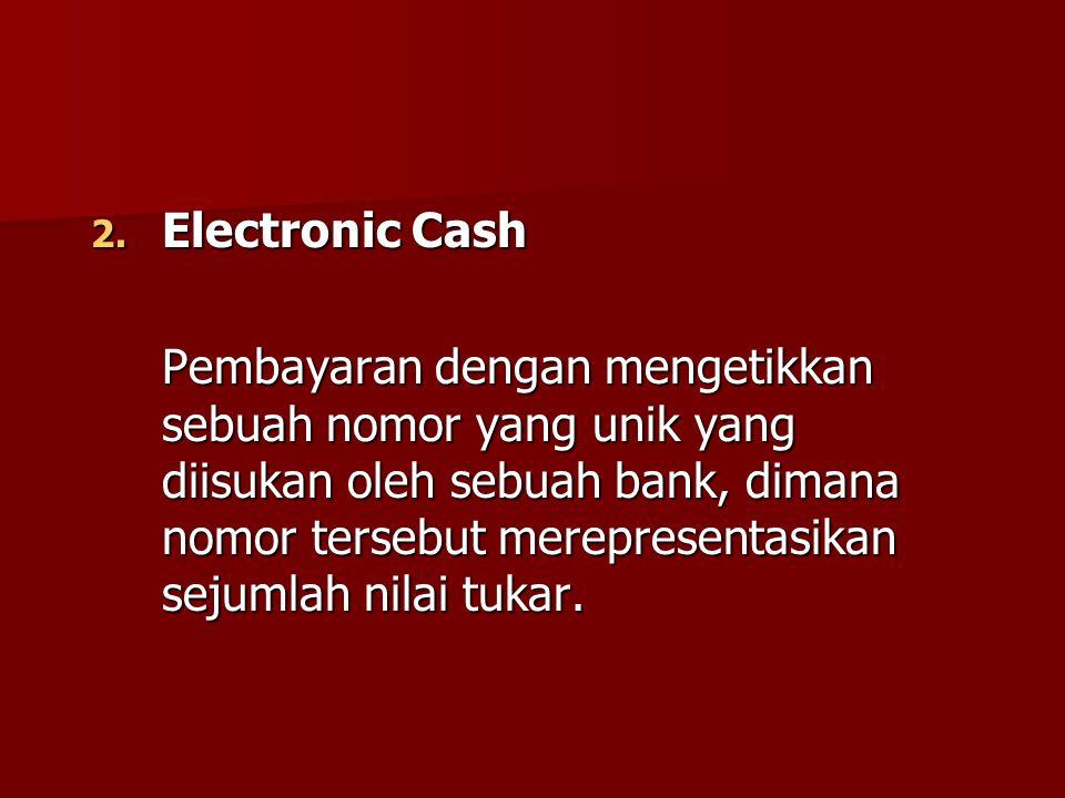 2. Electronic Cash Pembayaran dengan mengetikkan sebuah nomor yang unik yang diisukan oleh sebuah bank, dimana nomor tersebut merepresentasikan sejuml