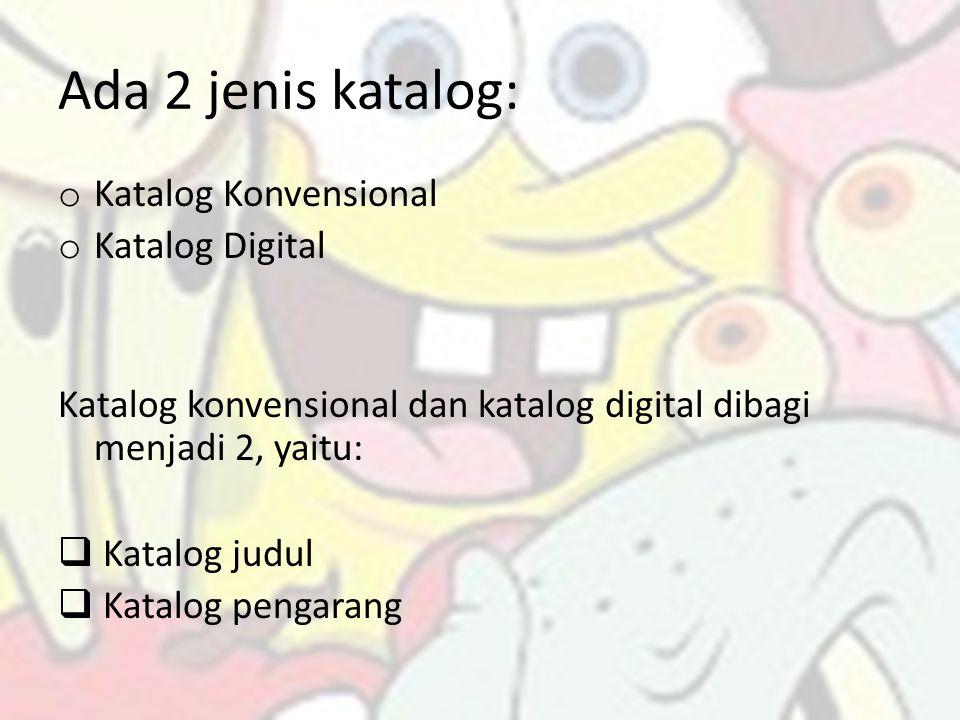 Ada 2 jenis katalog: o Katalog Konvensional o Katalog Digital Katalog konvensional dan katalog digital dibagi menjadi 2, yaitu:  Katalog judul  Kata