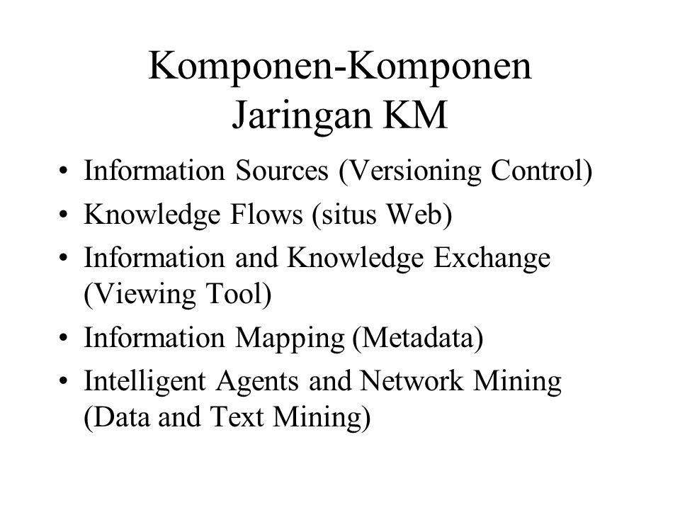 Komponen-Komponen Jaringan KM Information Sources (Versioning Control) Knowledge Flows (situs Web) Information and Knowledge Exchange (Viewing Tool) Information Mapping (Metadata) Intelligent Agents and Network Mining (Data and Text Mining)