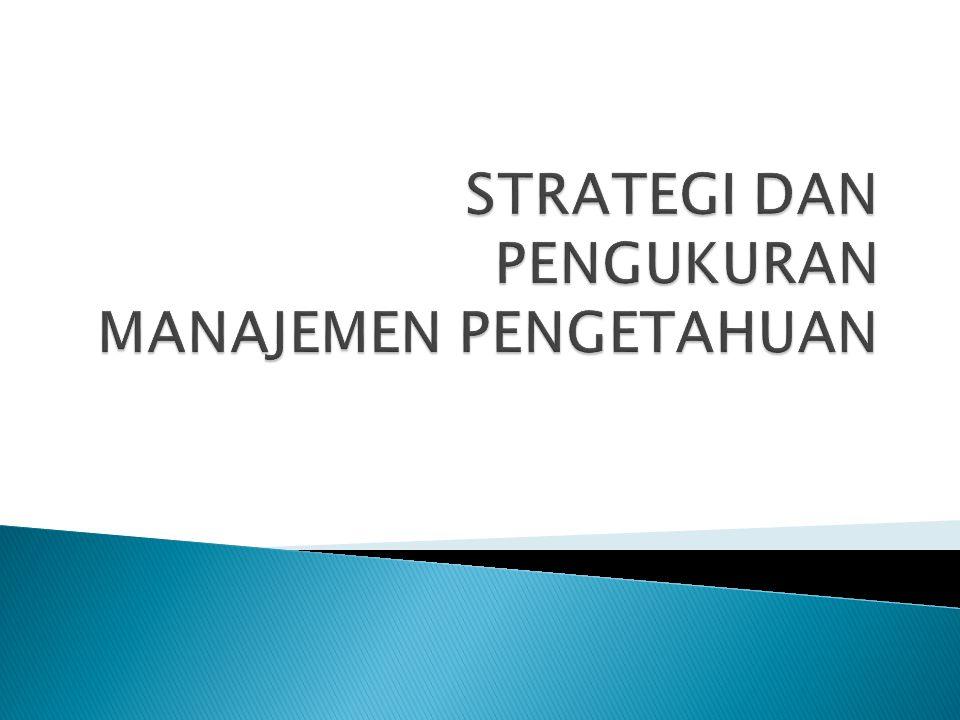  Strategi Manajemen Pengetahuan yang terkait dengan tujuan bisnis organisasi  Kerangka Metric digunakan untuk melacak kemajuan organisasi dalam mencapai tujuan / sasaran.