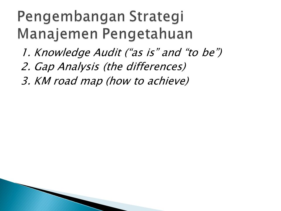 1.Knowledge Audit ( as is and to be ) 2. Gap Analysis (the differences) 3.