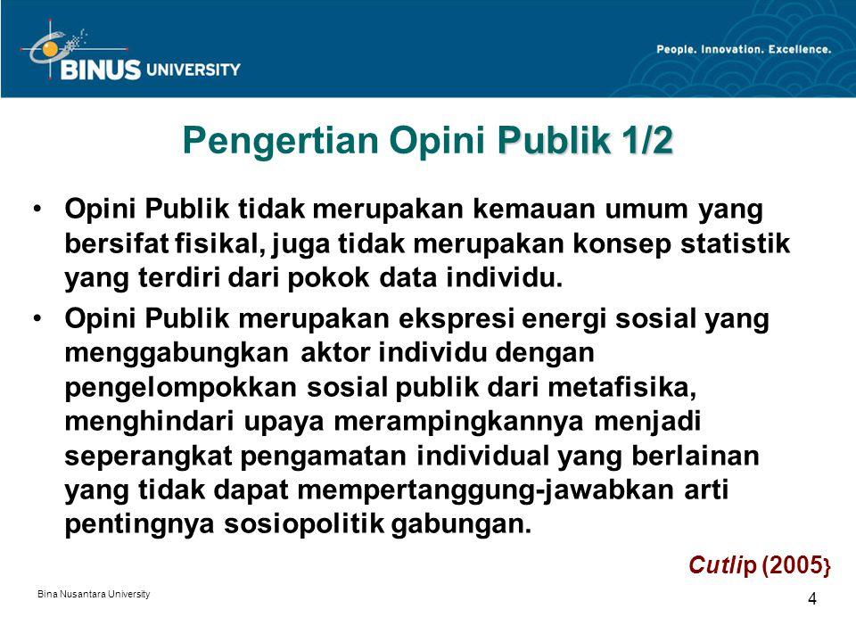 Bina Nusantara University 5 Publik 2/2 Pengertian Opini Publik 2/2 Opini Publik dapat terjadi dikelompok orang yang berkomunikasi (misalnya tentang pemasaran suatu produk atau jasa}, yang bersama-sama menetapkan isunya, mengapa membangkitkan kepedulian Publik dan apa yang dapat dilakukan.