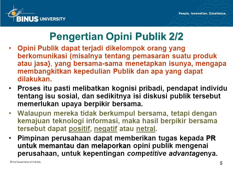 Bina Nusantara University 5 Publik 2/2 Pengertian Opini Publik 2/2 Opini Publik dapat terjadi dikelompok orang yang berkomunikasi (misalnya tentang pe