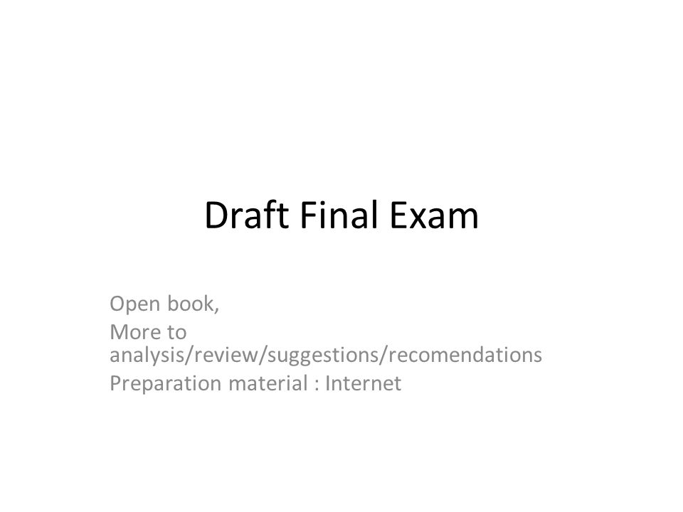 Draft Final Exam Open book, More to analysis/review/suggestions/recomendations Preparation material : Internet