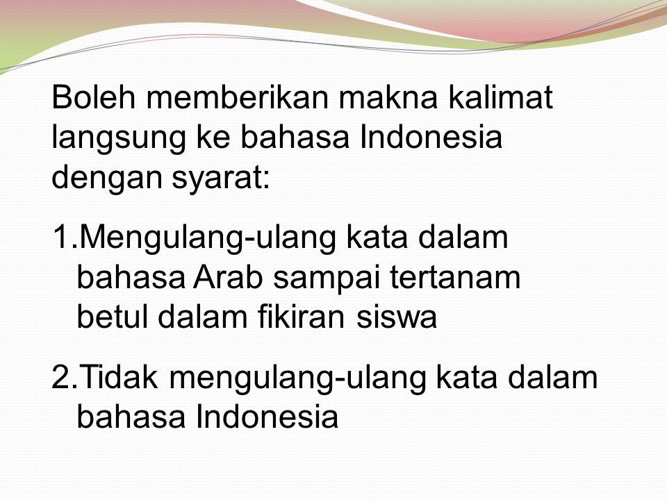 Boleh memberikan makna kalimat langsung ke bahasa Indonesia dengan syarat: 1.Mengulang-ulang kata dalam bahasa Arab sampai tertanam betul dalam fikira