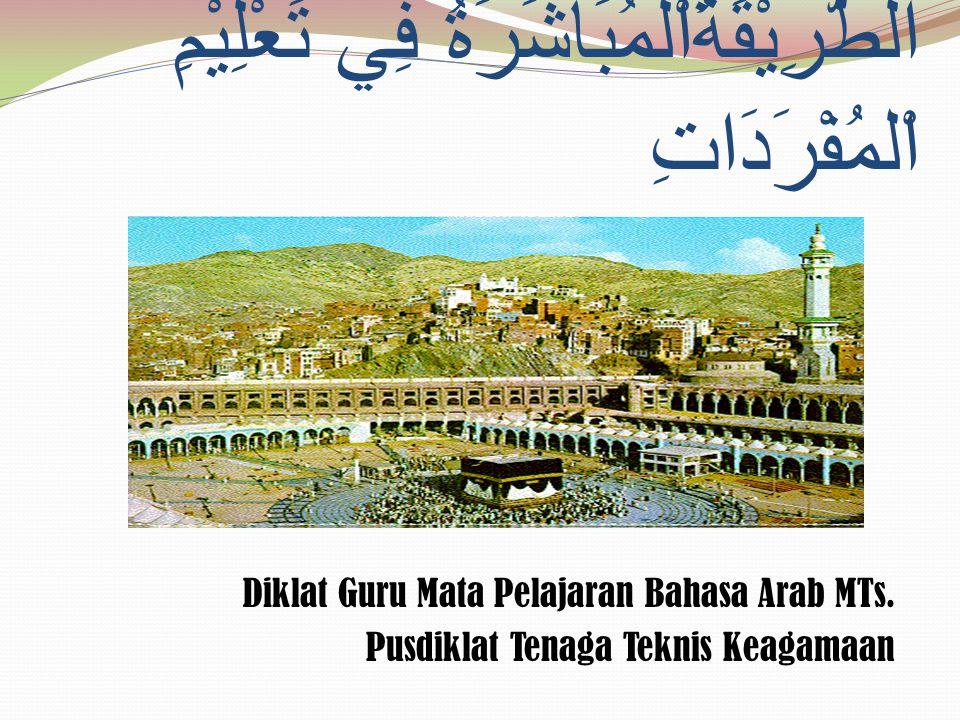 الطَّرِيْقَةُاْلمُبَاشَرَةُ فِي تَعْلِيْمِ اْلمُفْرَدَاتِ Diklat Guru Mata Pelajaran Bahasa Arab MTs. Pusdiklat Tenaga Teknis Keagamaan