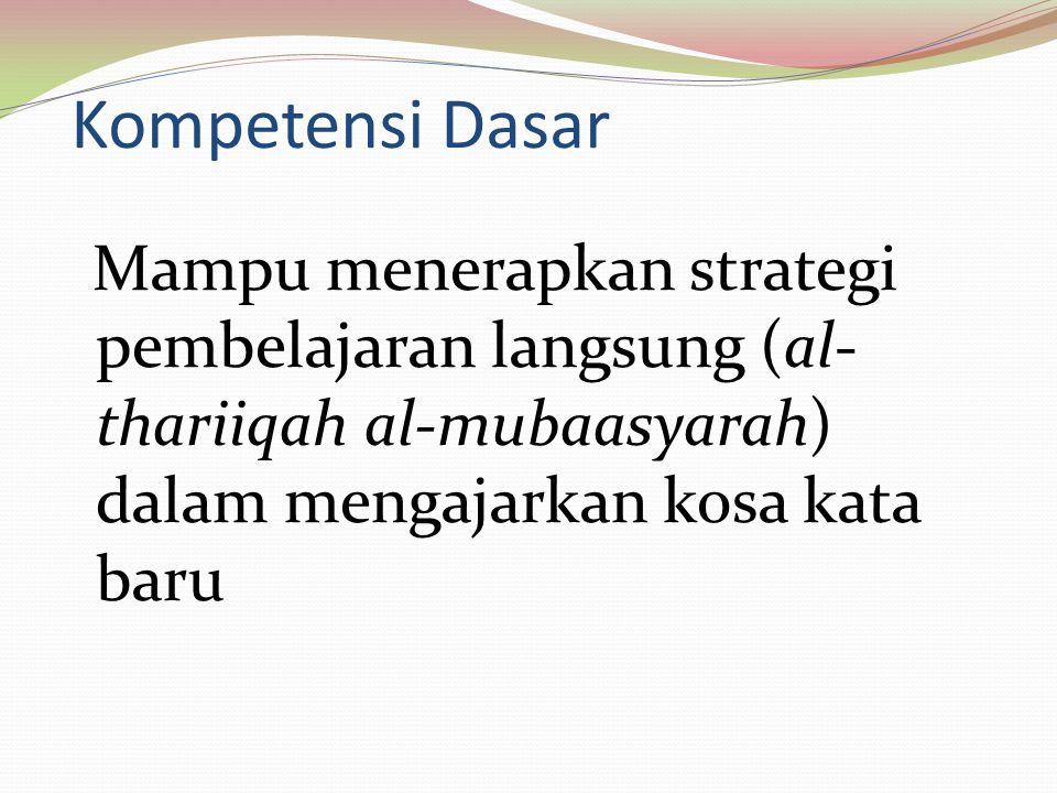 Kompetensi Dasar Mampu menerapkan strategi pembelajaran langsung (al- thariiqah al-mubaasyarah) dalam mengajarkan kosa kata baru