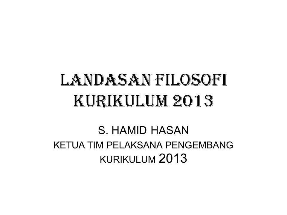 LANDASAN FILOSOFI KURIKULUM 2013 S. HAMID HASAN KETUA TIM PELAKSANA PENGEMBANG KURIKULUM 2013