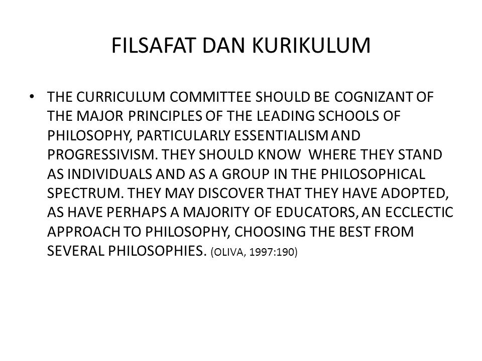 FILSAFAT DAN KURIKULUM THE CURRICULUM COMMITTEE SHOULD BE COGNIZANT OF THE MAJOR PRINCIPLES OF THE LEADING SCHOOLS OF PHILOSOPHY, PARTICULARLY ESSENTI
