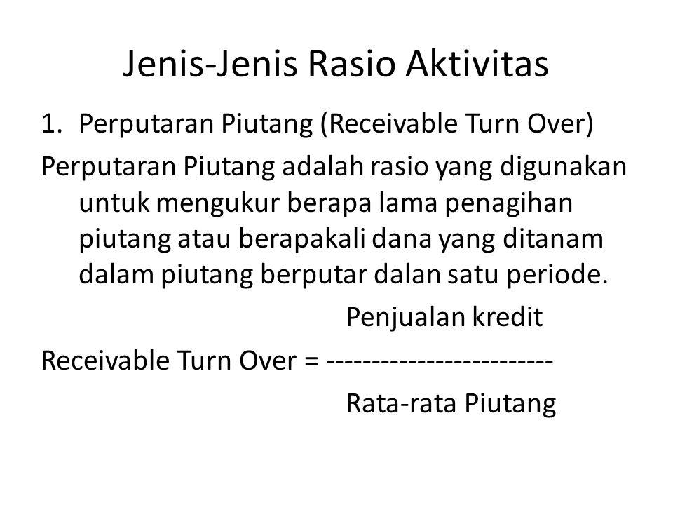 Jenis-Jenis Rasio Aktivitas 1.Perputaran Piutang (Receivable Turn Over) Perputaran Piutang adalah rasio yang digunakan untuk mengukur berapa lama pena