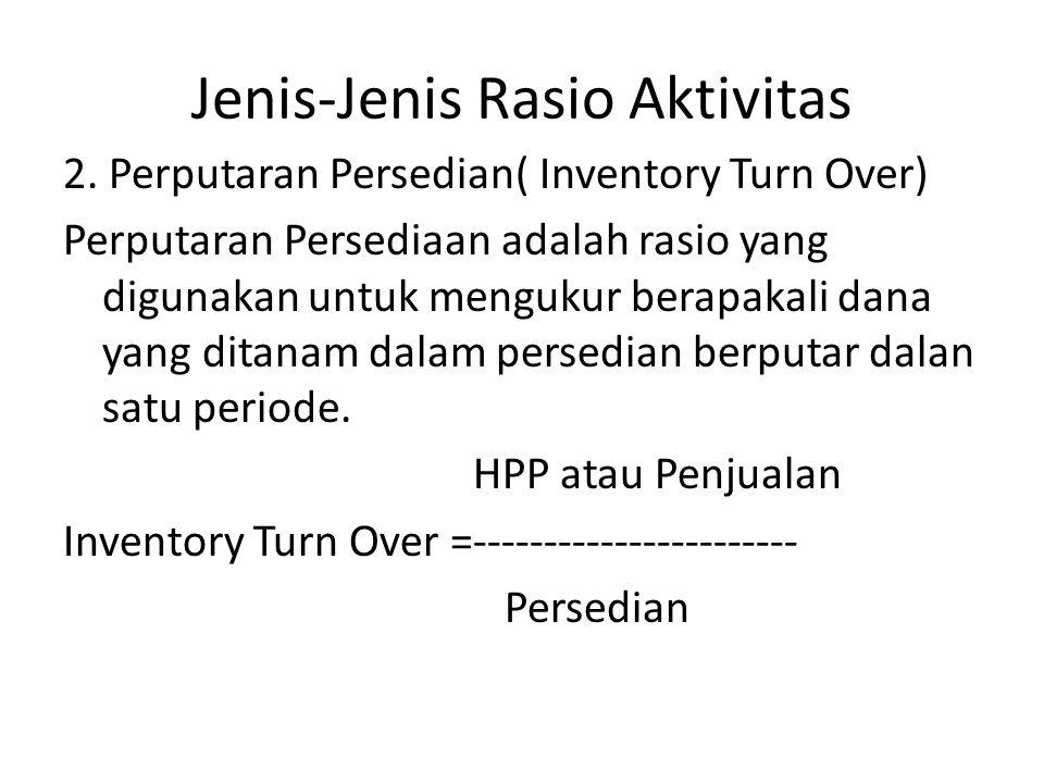 Jenis-Jenis Rasio Aktivitas 2. Perputaran Persedian( Inventory Turn Over) Perputaran Persediaan adalah rasio yang digunakan untuk mengukur berapakali
