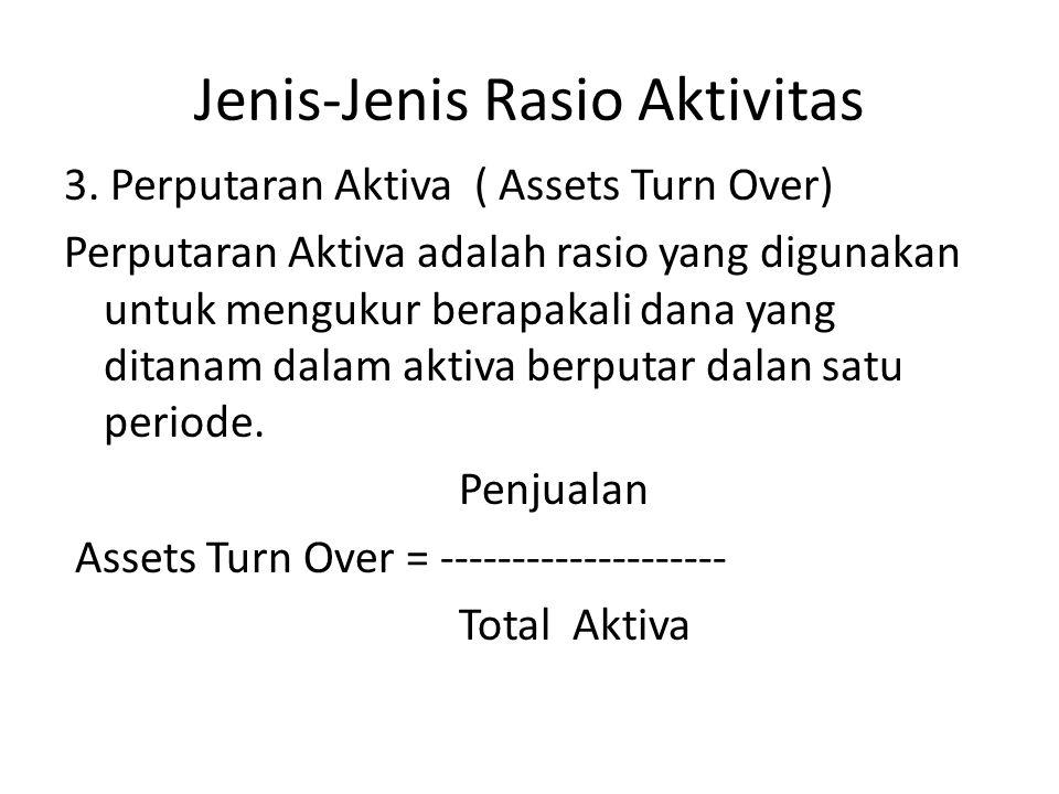 Jenis-Jenis Rasio Aktivitas 3. Perputaran Aktiva ( Assets Turn Over) Perputaran Aktiva adalah rasio yang digunakan untuk mengukur berapakali dana yang