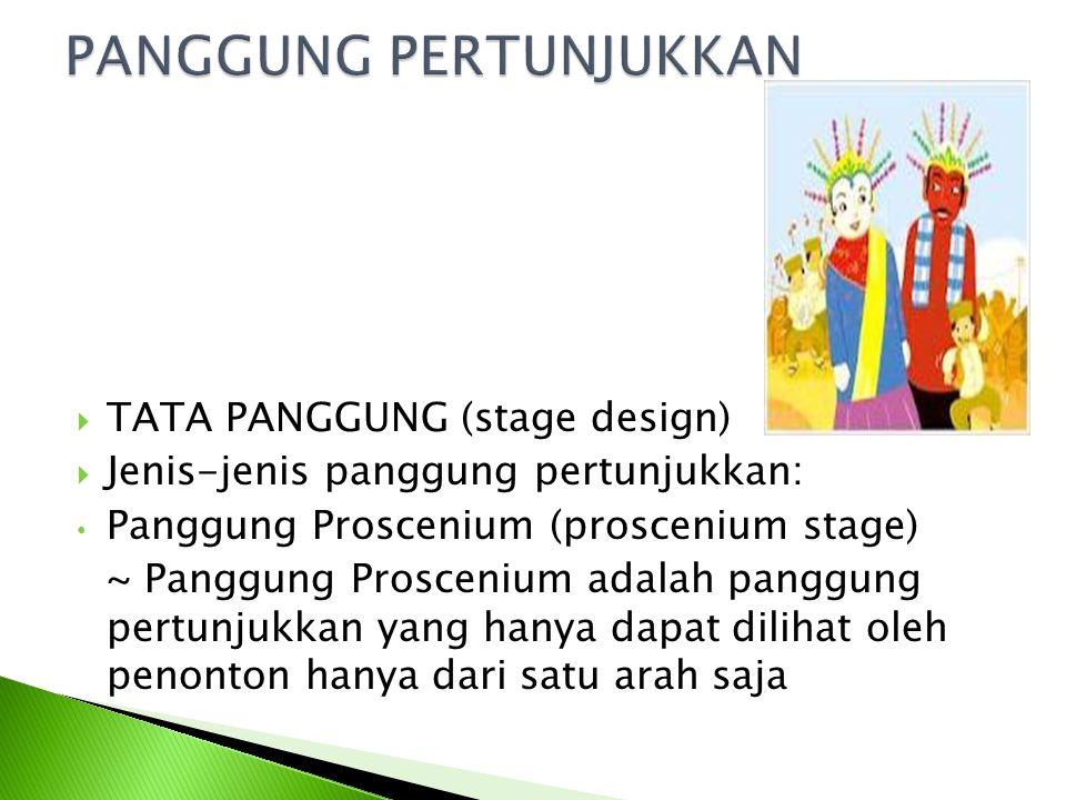 TTATA PANGGUNG (stage design) JJenis-jenis panggung pertunjukkan: Panggung Proscenium (proscenium stage) ~ Panggung Proscenium adalah panggung pertunjukkan yang hanya dapat dilihat oleh penonton hanya dari satu arah saja