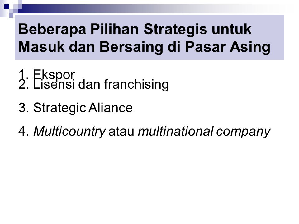 Beberapa Pilihan Strategis untuk Masuk dan Bersaing di Pasar Asing 1. Ekspor 2. Lisensi dan franchising 3. Strategic Aliance 4. Multicountry atau mult