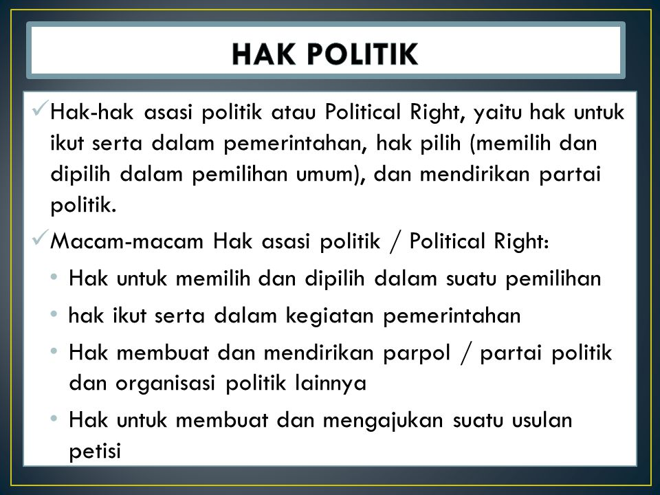 Hak-hak asasi politik atau Political Right, yaitu hak untuk ikut serta dalam pemerintahan, hak pilih (memilih dan dipilih dalam pemilihan umum), dan mendirikan partai politik.