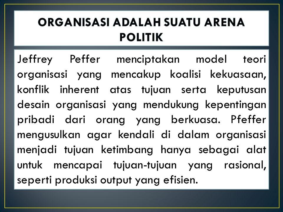 Jeffrey Peffer menciptakan model teori organisasi yang mencakup koalisi kekuasaan, konflik inherent atas tujuan serta keputusan desain organisasi yang mendukung kepentingan pribadi dari orang yang berkuasa.