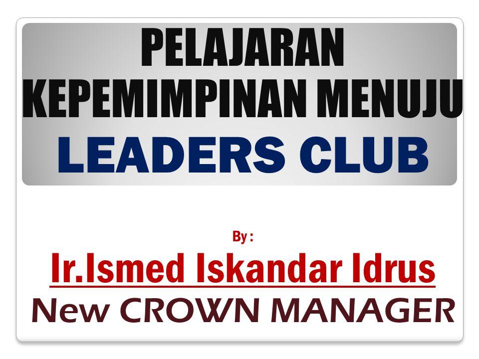 PELAJARAN KEPEMIMPINAN MENUJU LEADERS CLUB By : Ir.Ismed Iskandar Idrus New CROWN MANAGER