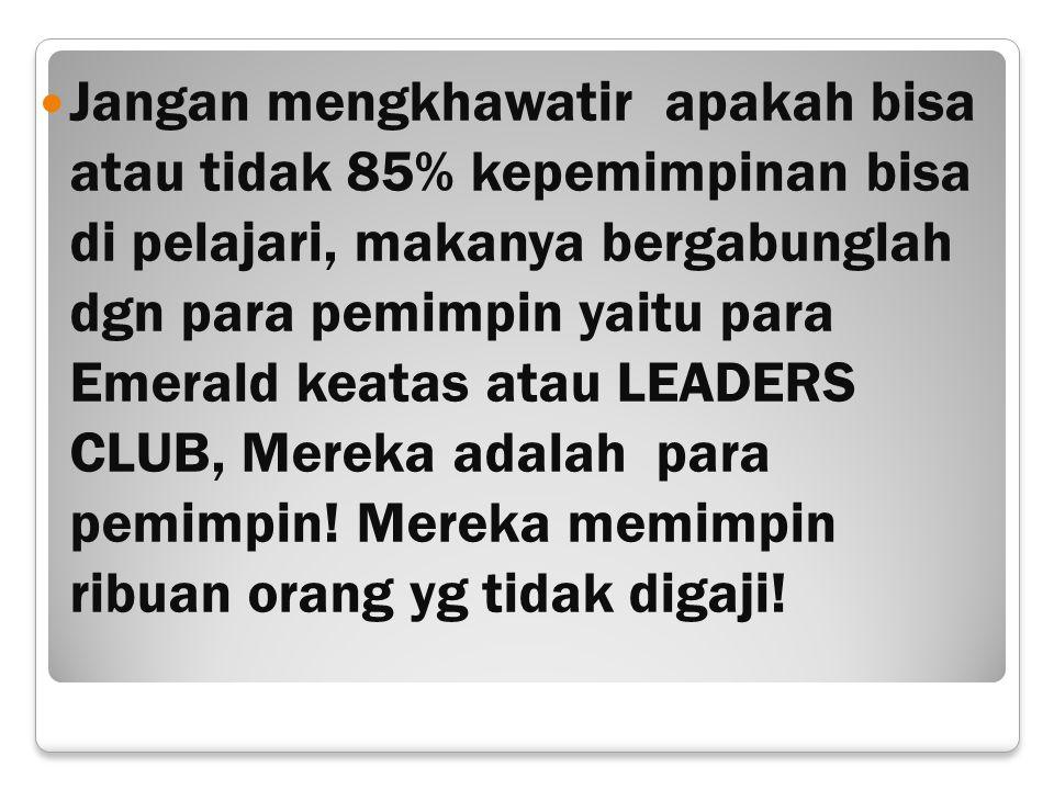 Jangan mengkhawatir apakah bisa atau tidak 85% kepemimpinan bisa di pelajari, makanya bergabunglah dgn para pemimpin yaitu para Emerald keatas atau LE