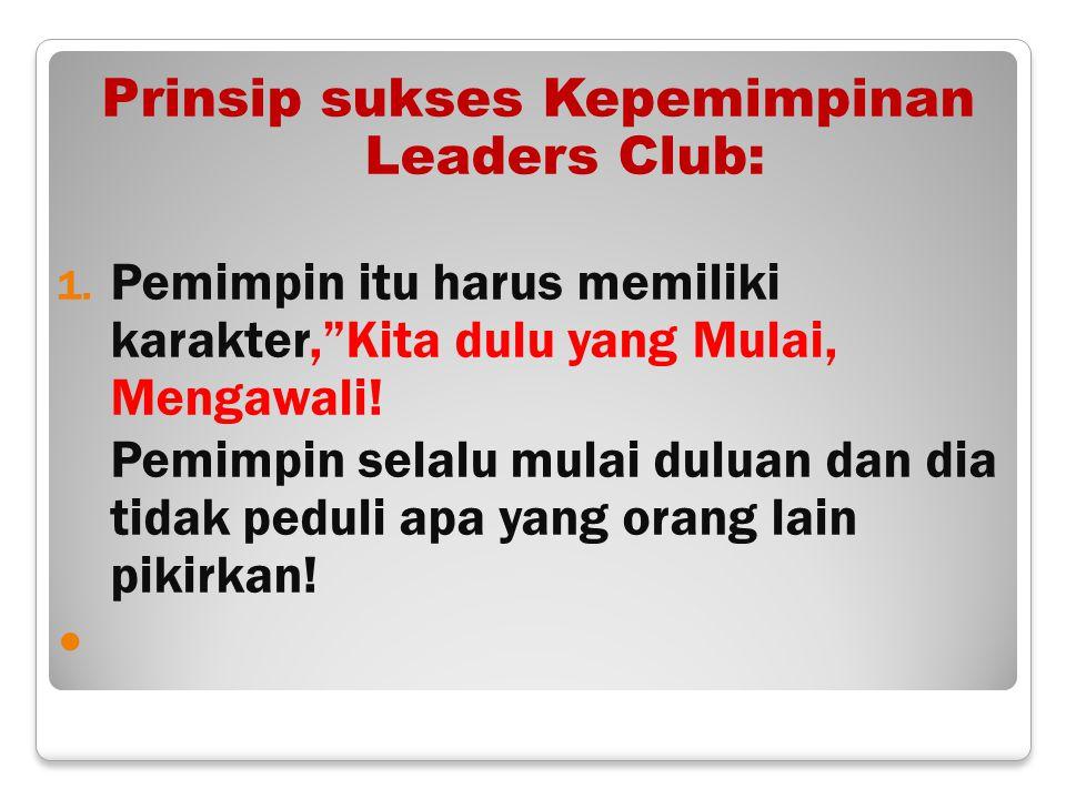 """Prinsip sukses Kepemimpinan Leaders Club: 1. Pemimpin itu harus memiliki karakter,""""Kita dulu yang Mulai, Mengawali! Pemimpin selalu mulai duluan dan d"""