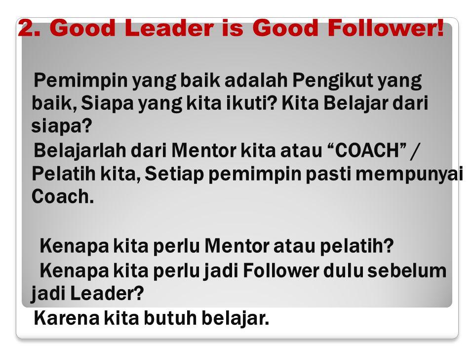 2. Good Leader is Good Follower! Pemimpin yang baik adalah Pengikut yang baik, Siapa yang kita ikuti? Kita Belajar dari siapa? Belajarlah dari Mentor
