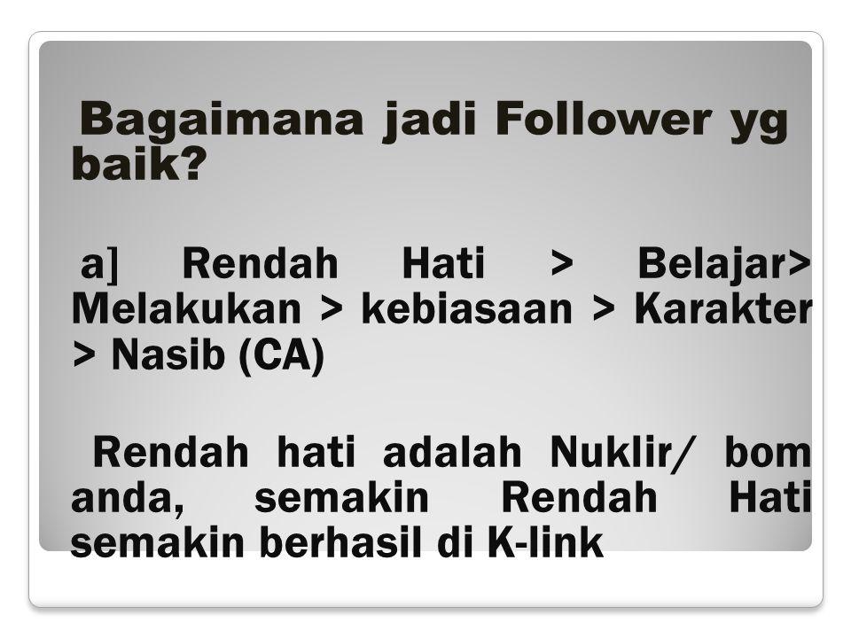 Bagaimana jadi Follower yg baik? a] Rendah Hati > Belajar> Melakukan > kebiasaan > Karakter > Nasib (CA) Rendah hati adalah Nuklir/ bom anda, semakin