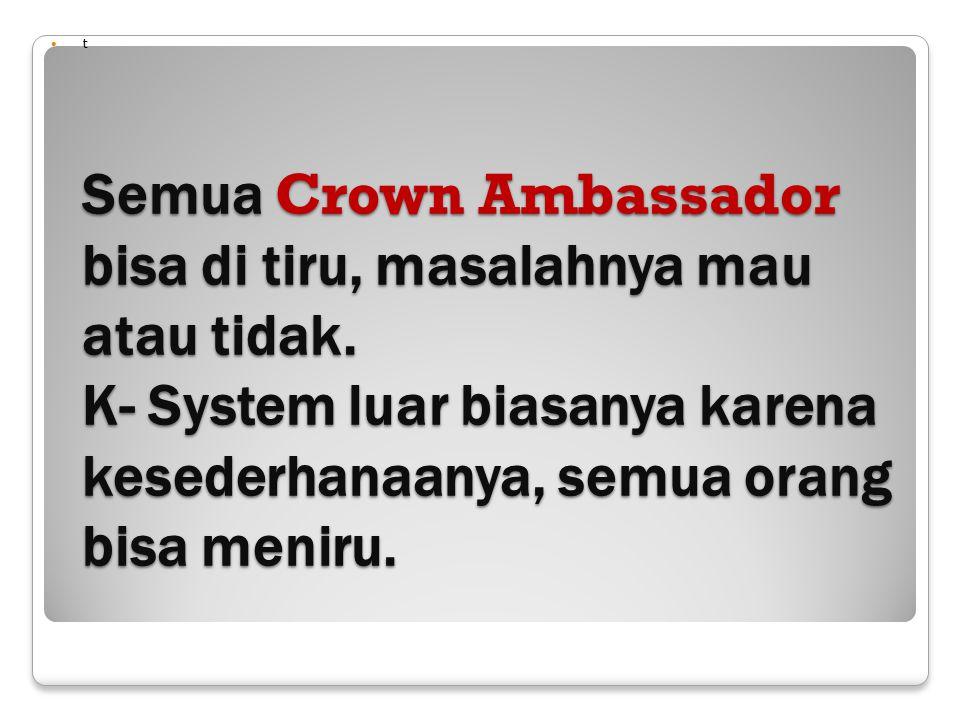 Semua Crown Ambassador bisa di tiru, masalahnya mau atau tidak. K- System luar biasanya karena kesederhanaanya, semua orang bisa meniru. t
