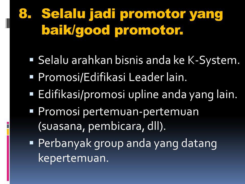 8.Selalu jadi promotor yang baik/good promotor.  Selalu arahkan bisnis anda ke K-System.