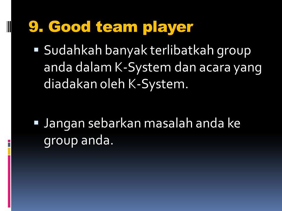 9. Good team player  Sudahkah banyak terlibatkah group anda dalam K-System dan acara yang diadakan oleh K-System.  Jangan sebarkan masalah anda ke g
