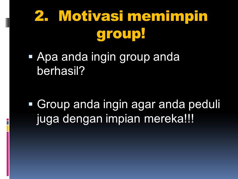 2.Motivasi memimpin group.  Apa anda ingin group anda berhasil.