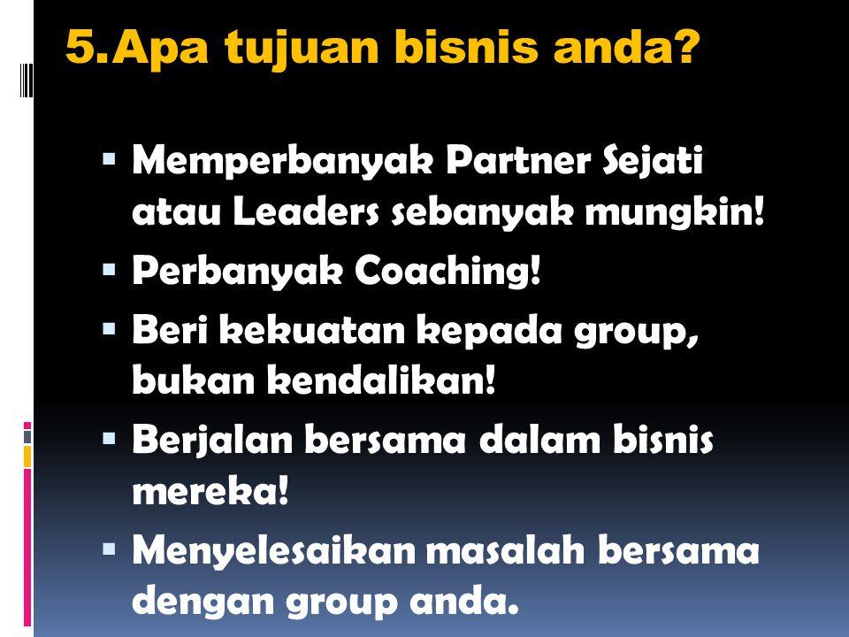 5.Apa tujuan bisnis anda.  Memperbanyak Partner Sejati atau Leaders sebanyak mungkin.